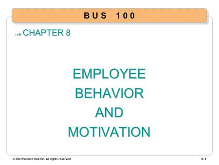CHAPTER 8 EMPLOYEEBEHAVIORANDMOTIVATION © 2007 Prentice Hall, Inc. All rights reserved.8–1 B U S 1 0 0.