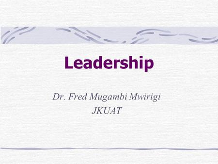 Leadership Dr. Fred Mugambi Mwirigi JKUAT. Introduction Leaders People who can influence the behaviors of others without having to rely on force People.