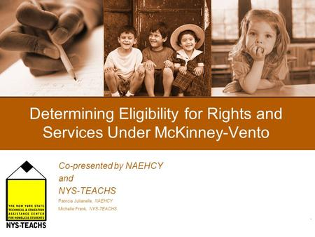 Determining Eligibility for Rights and Services Under McKinney-Vento Co-presented by NAEHCY and NYS-TEACHS Patricia Julianelle, NAEHCY Michelle Frank,