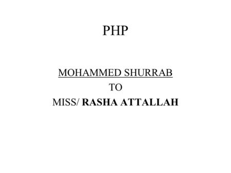 PHP MOHAMMED SHURRAB TO MISS/ RASHA ATTALLAH. What is PHP? Stands for PHP Hypertext Preprocessor Server-side scripting language HTML-embedded Supports.