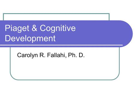 Piaget & Cognitive Development Carolyn R. Fallahi, Ph. D.