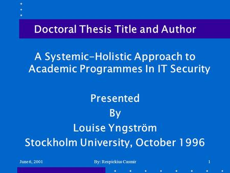 June 6, 2001By: Respickius Casmir1 Doctoral Thesis Title and Author A Systemic-Holistic Approach to Academic Programmes In IT Security Presented By Louise.