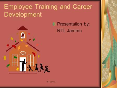 RTI, Jammu1 Employee Training and Career Development Presentation by: RTI, Jammu.