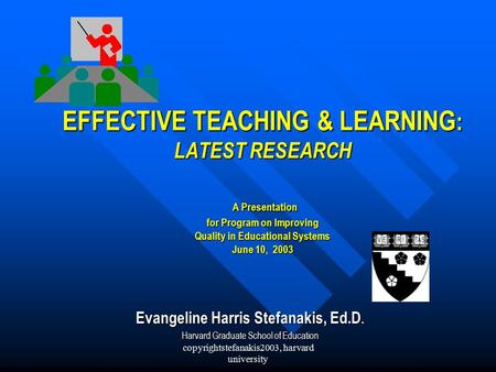 Copyrightstefanakis2003, harvard university EFFECTIVE TEACHING & LEARNING : LATEST RESEARCH A Presentation for Program on Improving Quality in Educational.