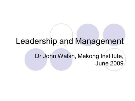 Leadership and Management Dr John Walsh, Mekong Institute, June 2009.