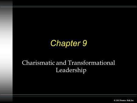 © 2002 Prentice Hall, Inc. Chapter 9 Charismatic and Transformational Leadership.