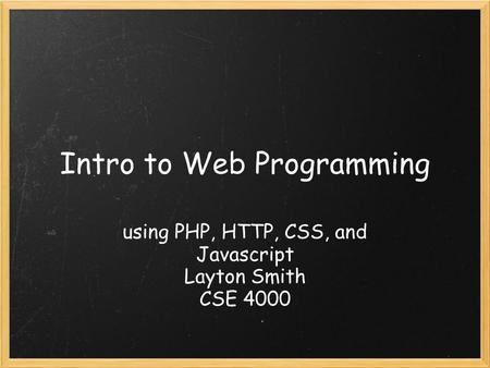 Intro to Web Programming using PHP, HTTP, CSS, and Javascript Layton Smith CSE 4000.