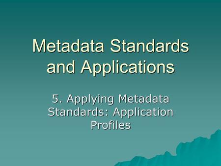 Metadata Standards and Applications 5. Applying Metadata Standards: Application Profiles.