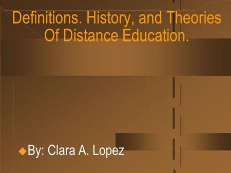 Definitions. History, and Theories Of Distance Education.  By: Clara A. Lopez.