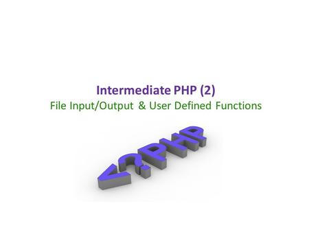 Intermediate PHP (2) File Input/Output & User Defined Functions.