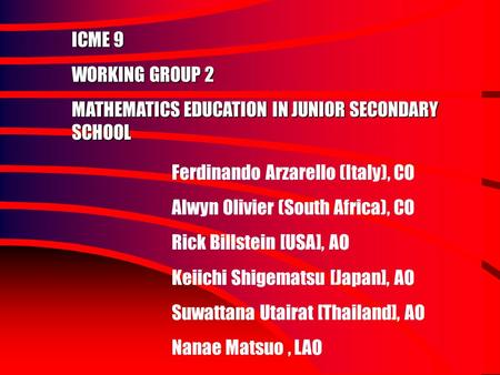 ICME 9 WORKING GROUP 2 MATHEMATICS EDUCATION IN JUNIOR SECONDARY SCHOOL Ferdinando Arzarello (Italy), CO Alwyn Olivier (South Africa), CO Rick Billstein.