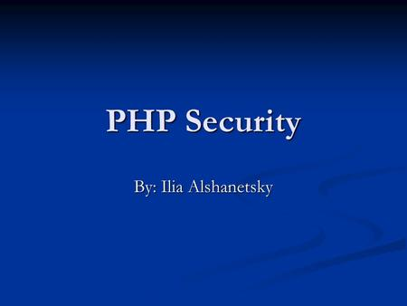 PHP Security By: Ilia Alshanetsky. 2Security What is Security? Security is a measurement, not a characteristic. Security is a measurement, not a characteristic.