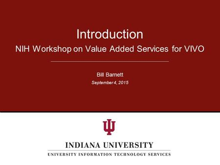 NIH Workshop on Value Added Services for VIVO Introduction Bill Barnett September 4, 2015.