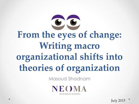 From the eyes of change: Writing macro organizational shifts into theories of organization Masoud Shadnam July 2015.