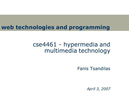 Web technologies and programming cse4461 - hypermedia and multimedia technology Fanis Tsandilas April 3, 2007.