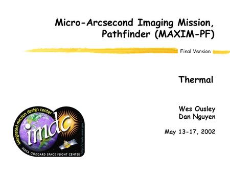 Final Version Wes Ousley Dan Nguyen May 13-17, 2002 Micro-Arcsecond Imaging Mission, Pathfinder (MAXIM-PF) Thermal.
