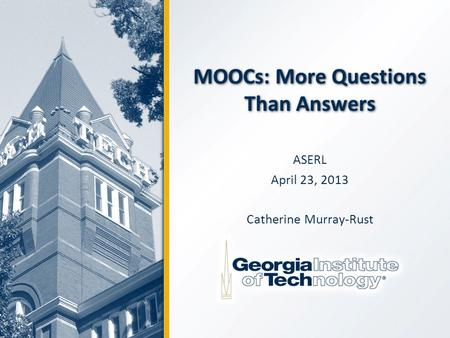 MOOCs: More Questions Than Answers ASERL April 23, 2013 Catherine Murray-Rust.