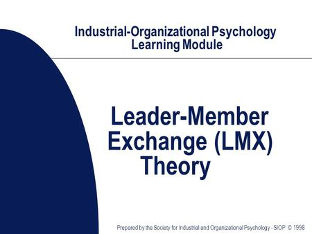 Industrial-Organizational Psychology Learning Module Leader-Member Exchange (LMX) Theory Prepared by the Society for Industrial and Organizational Psychology.