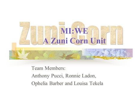 MI:WE A Zuni Corn Unit Team Members: Anthony Pucci, Ronnie Ladon, Ophelia Barber and Louisa Tekela.