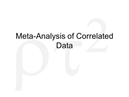   Meta-Analysis of Correlated Data. Common Forms of Dependence Multiple effects per study –Or per research group! Multiple effect sizes using same.