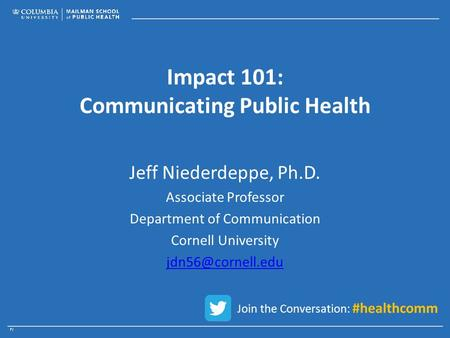 Impact 101: Communicating Public Health Jeff Niederdeppe, Ph.D. Associate Professor Department of Communication Cornell University Join.