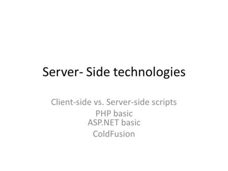 Server- Side technologies Client-side vs. Server-side scripts PHP basic ASP.NET basic ColdFusion.