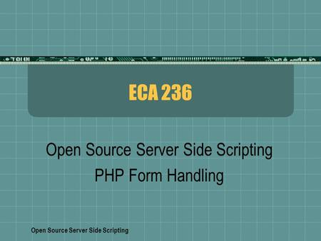 Open Source Server Side Scripting ECA 236 Open Source Server Side Scripting PHP Form Handling.