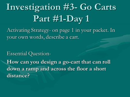 Investigation #3- Go Carts Part #1-Day 1 Activating Strategy- on page 1 in your packet. In your own words, describe a cart. Essential Question- How can.