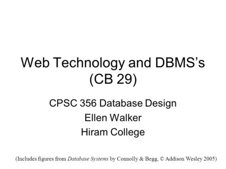 Web Technology and DBMS's (CB 29) CPSC 356 Database Design Ellen Walker Hiram College (Includes figures from Database Systems by Connolly & Begg, © Addison.