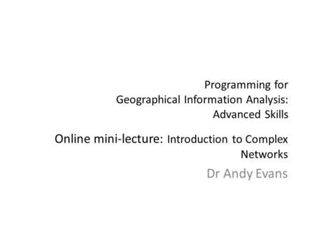 Programming for Geographical Information Analysis: Advanced Skills Online mini-lecture: Introduction to Complex Networks Dr Andy Evans.