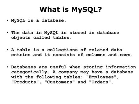 What is MySQL? MySQL is a database. The data in MySQL is stored in database objects called tables. A table is a collections of related data entries and.
