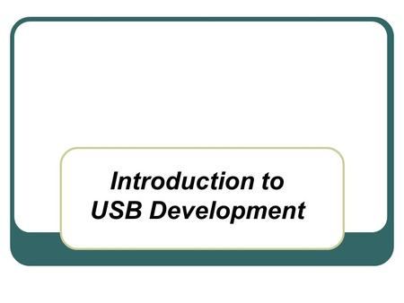 Introduction to USB Development. USB Development Introduction Technical Overview USB in Embedded Systems Recent Developments Extensions to USB USB as.