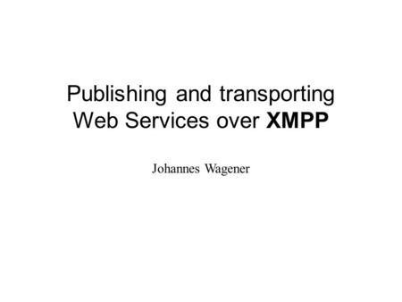 Publishing and transporting Web Services over XMPP Johannes Wagener.