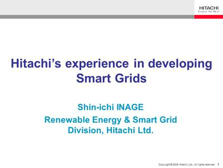 1 Copyright © 2009, Hitachi, Ltd., All rights reserved. 1 Hitachi's experience in developing Smart Grids Shin-ichi INAGE Renewable Energy & Smart Grid.