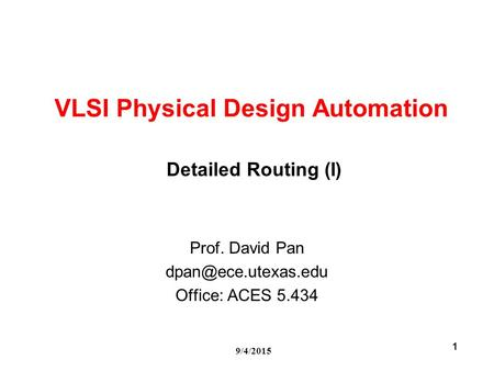 9/4/2015 1 VLSI Physical Design Automation Prof. David Pan Office: ACES 5.434 Detailed Routing (I)