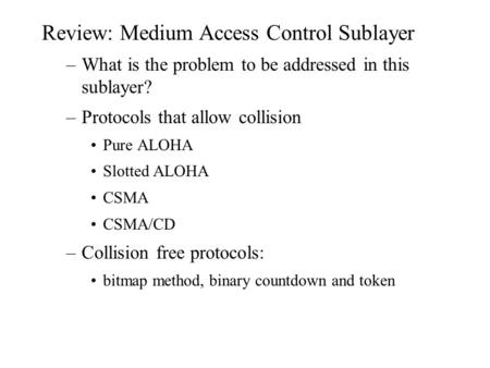 Review: Medium Access Control Sublayer –What is the problem to be addressed in this sublayer? –Protocols that allow collision Pure ALOHA Slotted ALOHA.