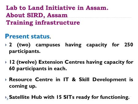Lab to Land Initiative in Assam. About SIRD, Assam Training infrastructure Present status.  2 (two) campuses having capacity for 250 participants. 