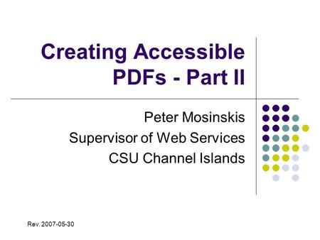 Creating Accessible PDFs - Part II Peter Mosinskis Supervisor of Web Services CSU Channel Islands Rev. 2007-05-30.