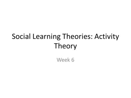 Social Learning Theories: Activity Theory Week 6.
