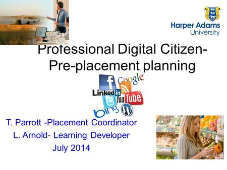 Professional Digital Citizen- Pre-placement planning T. Parrott -Placement Coordinator L. Arnold- Learning Developer July 2014.