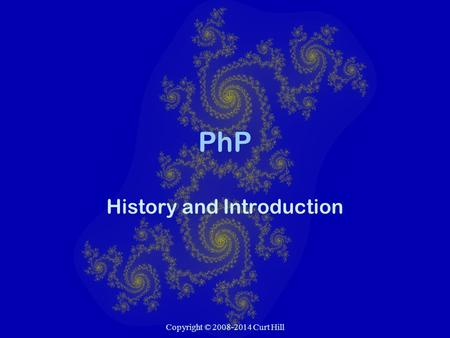 Copyright © 2008-2014 Curt Hill PhP History and Introduction.