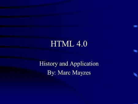 HTML 4.0 History and Application By: Marc Mayzes.