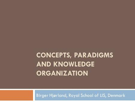 CONCEPTS, PARADIGMS AND KNOWLEDGE ORGANIZATION Birger Hjørland, Royal School of LIS, Denmark.