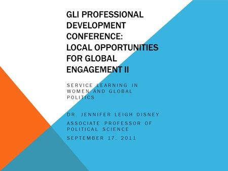 GLI PROFESSIONAL DEVELOPMENT CONFERENCE: LOCAL OPPORTUNITIES FOR GLOBAL ENGAGEMENT II SERVICE LEARNING IN WOMEN AND GLOBAL POLITICS DR. JENNIFER LEIGH.