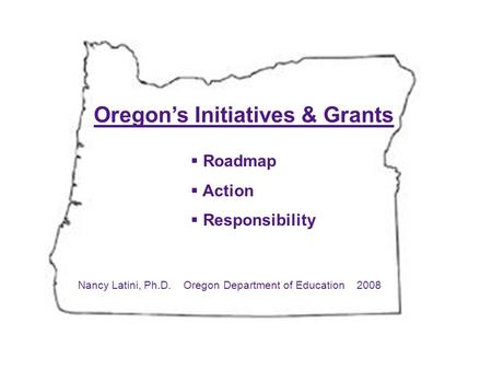 Oregon's Initiatives & Grants  Roadmap  Action  Responsibility Nancy Latini, Ph.D. Oregon Department of Education 2008.