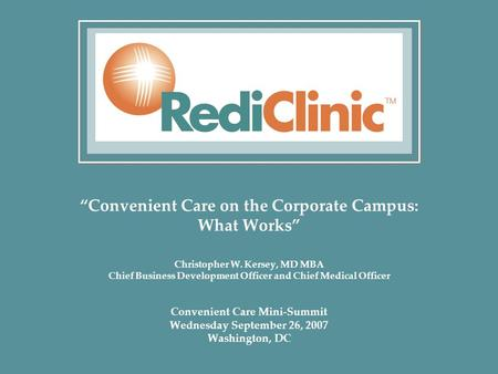 """Convenient Care on the Corporate Campus: What Works"" Christopher W. Kersey, MD MBA Chief Business Development Officer and Chief Medical Officer Convenient."