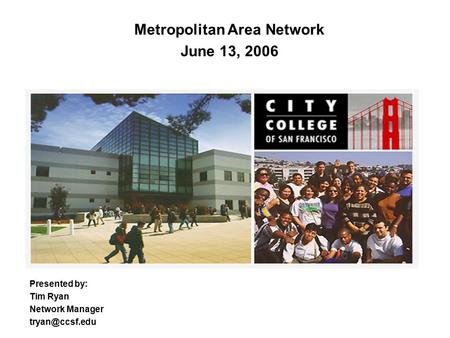 Metropolitan <strong>Area</strong> <strong>Network</strong> June 13, 2006 Presented by: Tim Ryan <strong>Network</strong> Manager
