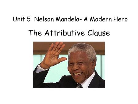 Unit 5 Nelson Mandela- A Modern Hero The Attributive Clause.