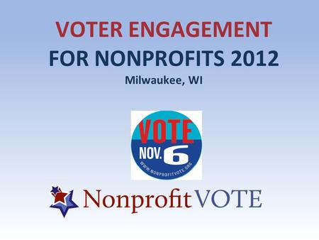 VOTER ENGAGEMENT FOR NONPROFITS 2012 Milwaukee, WI.