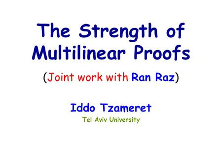 Iddo Tzameret Tel Aviv University The Strength of Multilinear Proofs (Joint work with Ran Raz)